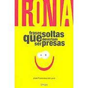 Ironia - Frases Soltas Que Deveriam Ser Presas