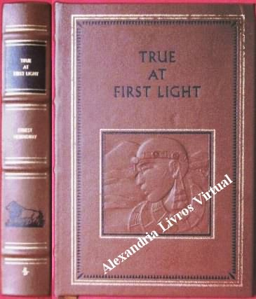 True At First Light - the Complete Works of Ernest Hemingway