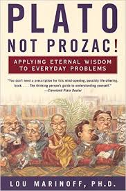 Plato Not Prozac! Applyng Eternal Wisdom to Everyday Problems