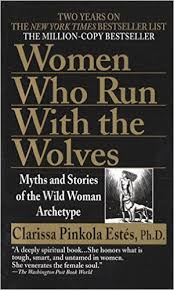 Women Who Run Witht the Wolves, Myths and Stories of the Wild Woman..