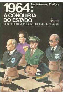 1964: a Conquista do Estado: Ação Política, Poder e Golpe de Classe