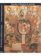 O Mundo Asteca e Maia - Grandes Civilizações do Passado