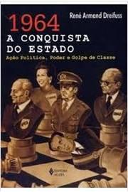 1964: a Conquista do Estado Ação Política, Poder e Golpe de Classe