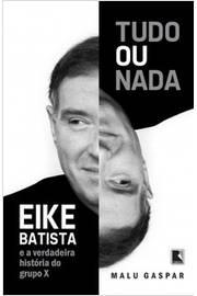 Tudo Ou Nada - Eike Batista e a Verdadeira Historia do Grupo x