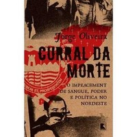 Curral da Morte - o Impeachment de Sangue, Poder e Política no Nordest
