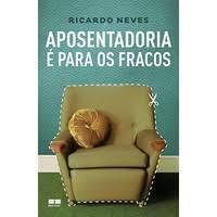 Aposentadoria é Para os Fracos de Ricardo Neves pela Best Seller (2013)
