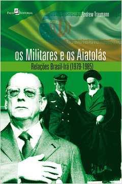 Os Militares e os Aiatolas Relaçoes Brasil - Ira 1979 - 1985