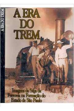 A era do Trem, Imagens da Saga da Ferrovia na Formação do Estado de Sp de Emmanuel Von Lauestein Massarani - Rosana Delellis pela Lu Fernandes & Nastari (1999)