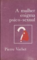 A Mulher, Enigma Psico-sexual