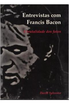 Entrevistas Com Francis Bacon - a Brutalidade dos Fatos