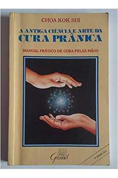 A Antiga Ciência e Arte da Cura Prânica - Manual Prático de Cura Pelas