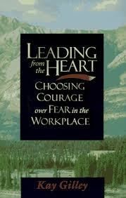 Leading From the Heart: Choosing Courage Over Fear in the Workplace