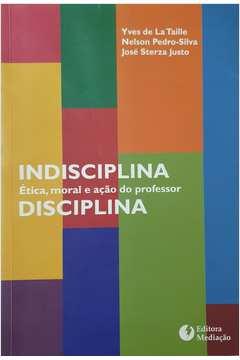 Indisciplina Disciplina: ética, Moral e Ação do Professor