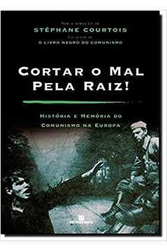 Cortar o Mal pela Raiz ! Historia e Memória do Comunismo na Europa