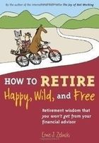 How to Retire Happy, Wild, and Free: Retirement Wisdom That You W