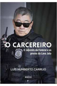 O Carcereiro - o Japonês da Federal e os Presos da Lava Jato