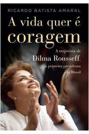 A Vida Quer é Coragem - a Trajetória de Dilma Rousseff
