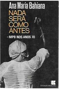 Livro: Nada Sera Como Antes Mpb nos Anos 70 - Ana Maria Bahiana ...