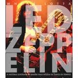 Whole Lotta Led Zeppelin : a História Ilustrada da Banda Mais Pesada..