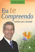 Eu te Compreendo - caminhos para a felicidade de Antônio Roberto pela Leitura (2006)