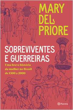 SOBREVIVENTES E GUERREIRAS: UMA BREVE HISTÓRIA DA MULHER NO BRASIL DE 1500 A 2000